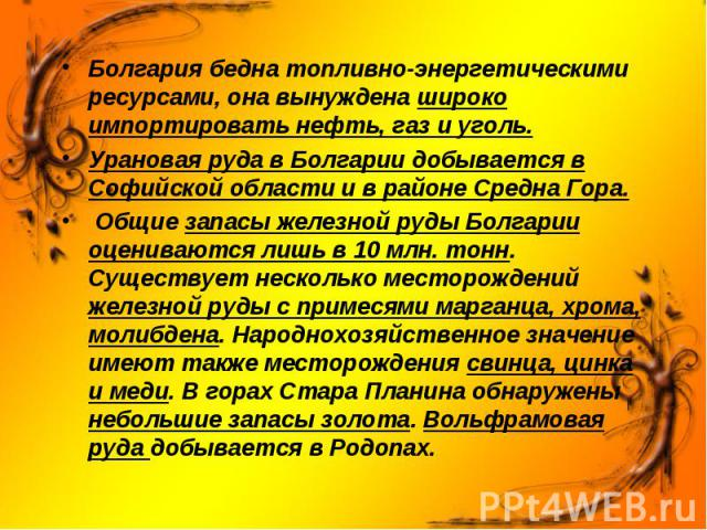 Болгария бедна топливно-энергетическими ресурсами, она вынуждена широко импортировать нефть, газ и уголь. Болгария бедна топливно-энергетическими ресурсами, она вынуждена широко импортировать нефть, газ и уголь. Урановая руда в Болгарии добывается в…