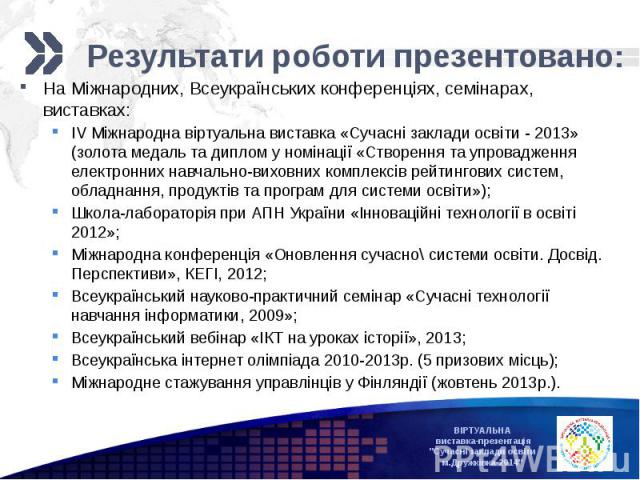 Результати роботи презентовано:На Міжнародних, Всеукраїнських конференціях, семінарах, виставках:IV Міжнародна віртуальна виставка «Сучасні заклади освіти - 2013» (золота медаль та диплом у номінації «Створення та упровадження електронних навчально-…