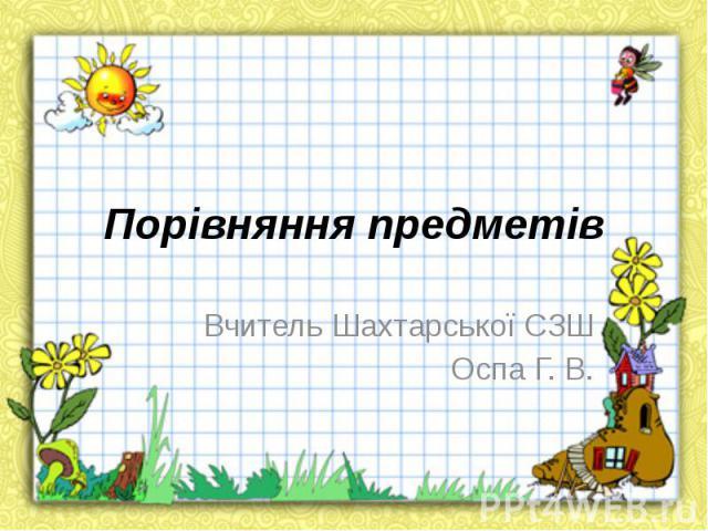 Порівняння предметів Вчитель Шахтарської СЗШ Оспа Г. В.