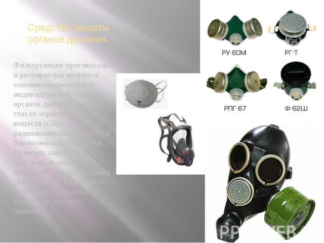 Средства защиты органов дыхания.Фильтрующие противогазы и респираторы являются основными средствами индивидуальной защиты органов дыхания, лица и глаз от отравляющих веществ (ОВ), радиоактивной пыли (РП) и биологических аэрозолей. Принцип защитного …
