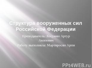 Структура вооруженных сил Российской ФедерацииПреподаватель: Косумян Артур Акопо