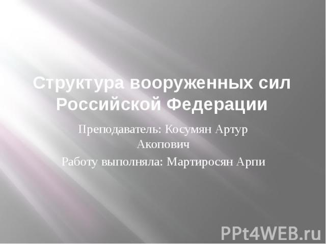 Структура вооруженных сил Российской ФедерацииПреподаватель: Косумян Артур АкоповичРаботу выполняла: Мартиросян Арпи