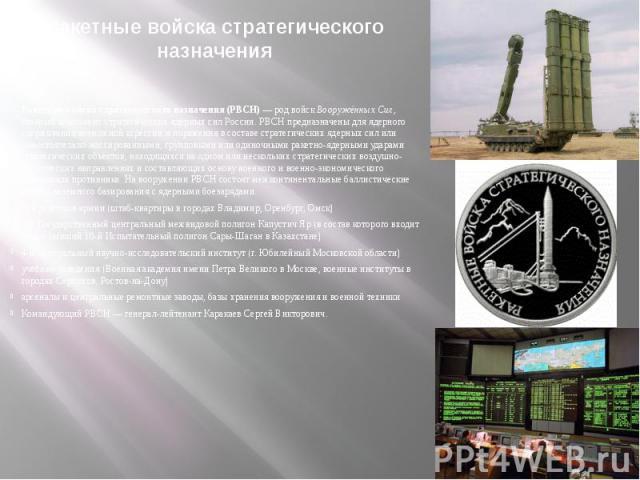 Ракетные войска стратегического назначенияРакетные войска стратегического назначения (РВСН)— род войск Вооружённых Сил, главный компонент стратегических ядерных сил России. РВСН предназначены для ядерного сдерживания возможной агрессии и пораж…