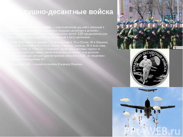 Воздушно-десантные войскаВоздушно-десантные войска (ВДВ)— самостоятельный род войск, имеющий в своём составе аэромобильные соединения: воздушно-десантные и десантно-штурмовые дивизии и бригады, а также отдельных частей. ВДВ предназначены для о…