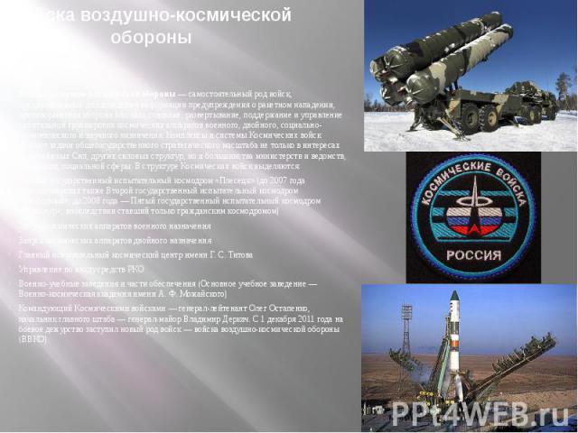 Войска воздушно-космической обороныВойска воздушно-космической обороны— самостоятельный род войск, предназначенный для доведения информации предупреждения о ракетном нападении, противоракетная оборона Москвы, создание, развертывание, поддержан…