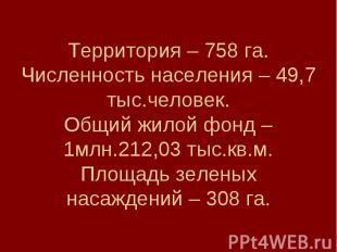 Территория – 758 га.Численность населения – 49,7 тыс.человек.Общий жилой фонд –