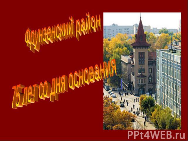 Фрунзенский район 75 лет со дня основания