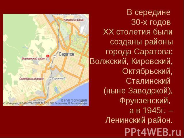 В середине 30-х годов XX столетия были созданы районы города Саратова: Волжский, Кировский, Октябрьский, Сталинский (ныне Заводской), Фрунзенский, а в 1945г. – Ленинский район.