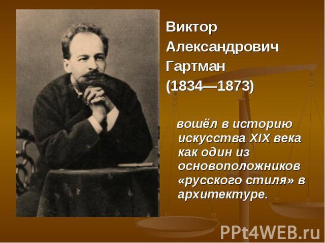 Виктор Александрович Гартман (1834—1873) вошёл в историю искусства XIX века как один из основоположников «русского стиля» в архитектуре.