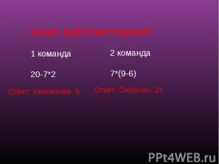 Какое действие первое?1 команда20-7*2 2 команда7*(9-6) Ответ: Умножение. 6 Ответ