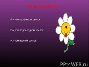 Физкультминутка Рисуем пальчиком цветок Рисуем подбородком цветок Рисуем ножкой