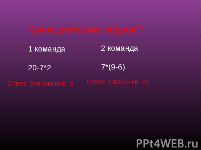 Какое действие первое?1 команда20-7*2 2 команда7*(9-6) Ответ: Умножение. 6 Ответ: Скобочки. 21