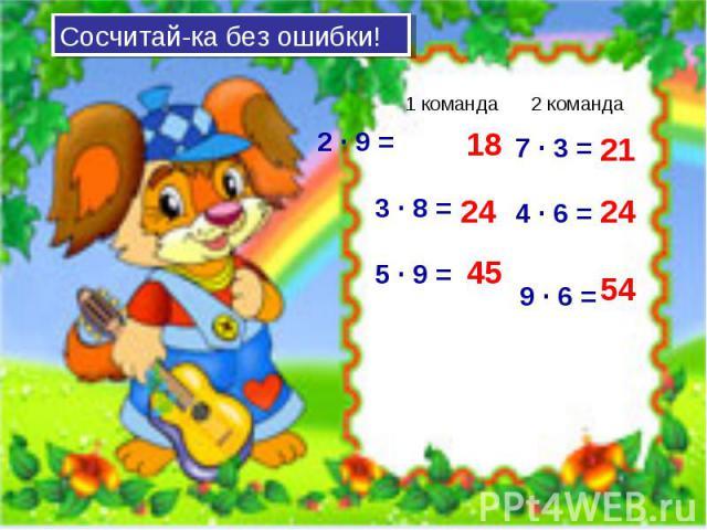 Сосчитай-ка без ошибки! 2 · 9 = 3 · 8 = 5 · 9 = 7 · 3 = 4 · 6 = 9 · 6 =