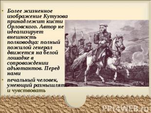 Более жизненное изображение Кутузова принадлежит кисти Орловского. Автор не идеа