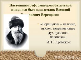 Настоящим реформатором батальной живописи был наш земляк Василий Васильевич Вере