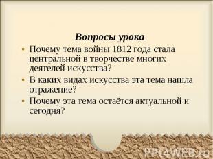 Вопросы урокаПочему тема войны 1812 года стала центральной в творчестве многих д