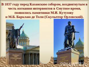 В 1837 году перед Казанским собором, воздвигнутым в честь изгнания интервентов в