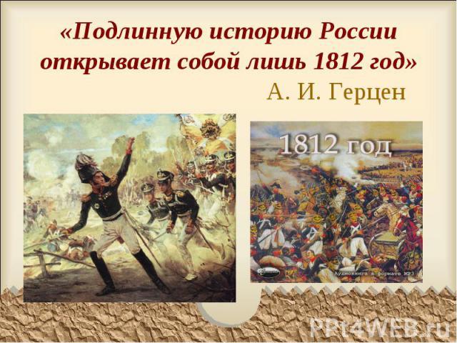 «Подлинную историю России открывает собой лишь 1812 год» А. И. Герцен