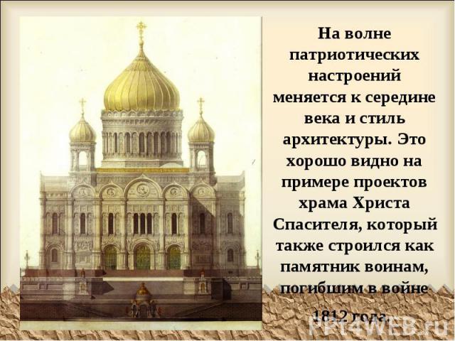 На волне патриотических настроений меняется к середине века и стиль архитектуры. Это хорошо видно на примере проектов храма Христа Спасителя, который также строился как памятник воинам, погибшим в войне 1812 года.