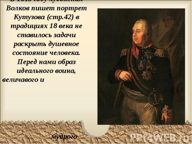 В 1813 году художник Волков пишет портрет Кутузова (стр.42) в традициях 18 века не ставилось задачи раскрыть душевное состояние человека. Перед нами образ идеального воина, величавого и мудрого.
