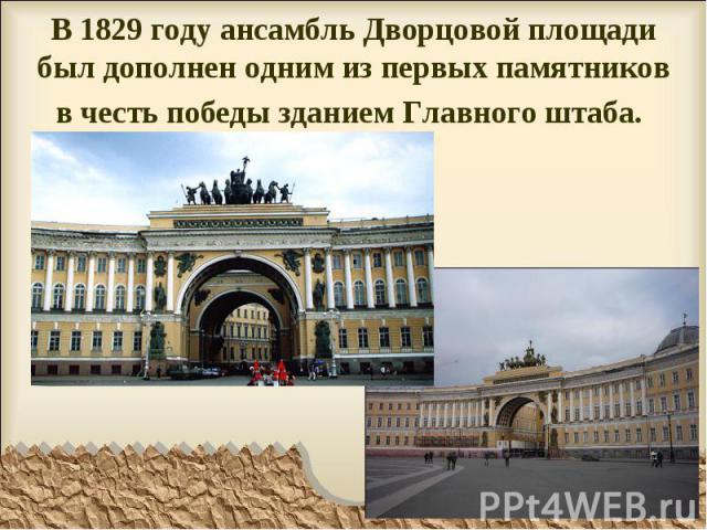 В 1829 году ансамбль Дворцовой площади был дополнен одним из первых памятников в честь победы зданием Главного штаба.