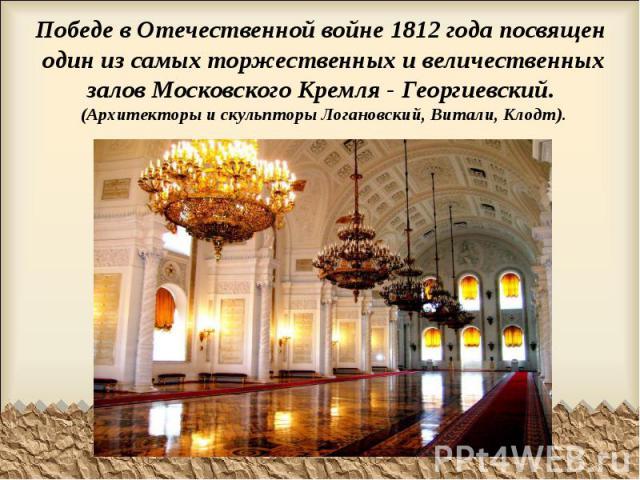 Победе в Отечественной войне 1812 года посвящен один из самых торжественных и величественных залов Московского Кремля - Георгиевский. (Архитекторы и скульпторы Логановский, Витали, Клодт).