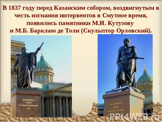 В 1837 году перед Казанским собором, воздвигнутым в честь изгнания интервентов в Смутное время, появились памятники М.И. Кутузову и М.Б. Барклаю де Толи (Скульптор Орловский).