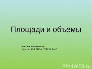 Площади и объёмы Учитель математики: Гуреева И.Л. ГБОУ СОШ № 1416