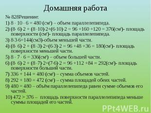 № 828Решение:1) 8 10 6 = 480 (см3) – объем параллелепипеда.2) (8 6)2 + (8 10)2+(