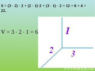 S = (3 2) 2 + (2 1)2 + (3 1) 2 = 12 + 6 + 4 = 22. V = 3 2 1 = 6.