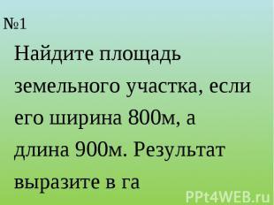 Найдите площадьземельного участка, если его ширина 800м, адлина 900м. Результат