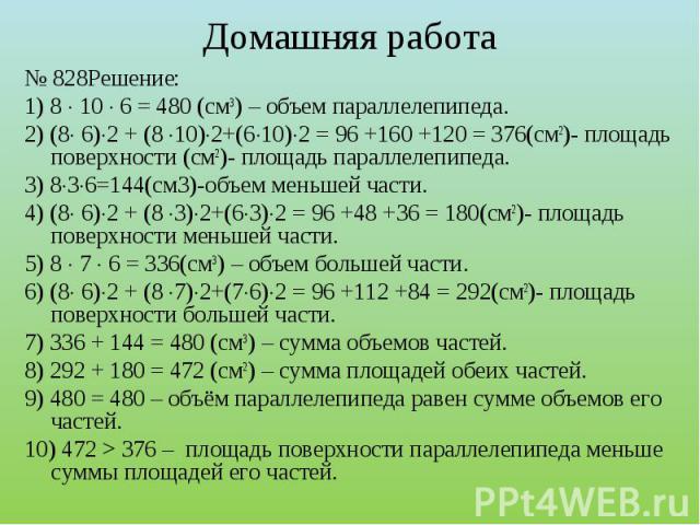№ 828Решение:1) 8 10 6 = 480 (см3) – объем параллелепипеда.2) (8 6)2 + (8 10)2+(610)2 = 96 +160 +120 = 376(см2)- площадь поверхности (см2)- площадь параллелепипеда.3) 836=144(см3)-объем меньшей части.4) (8 6)2 + (8 3)2+(63)2 = 96 +48 +36 = 180(см2)-…