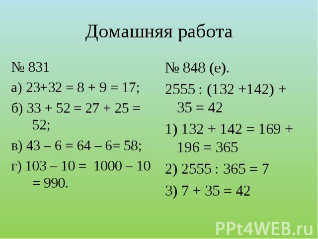 № 831а) 23+32 = 8 + 9 = 17;б) 33 + 52 = 27 + 25 = 52;в) 43 – 6 = 64 – 6= 58;г) 103 – 10 = 1000 – 10 = 990. № 848 (е).2555 : (132 +142) + 35 = 421) 132 + 142 = 169 + 196 = 3652) 2555 : 365 = 73) 7 + 35 = 42