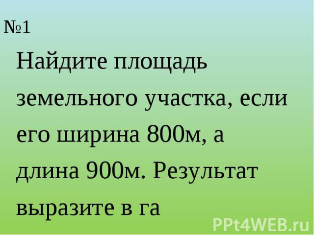 Найдите площадьземельного участка, если его ширина 800м, адлина 900м. Результат выразите в га