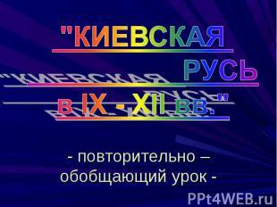 """""""КИЕВСКАЯ РУСЬв IX - XII вв."""" - повторительно – обобщающий урок -"""