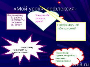 «Мой урок» -рефлексия- Какую оценку за работу на уроке ты поставил бы себе? Что