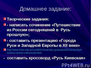 Творческие задания:- написать сочинение «Путешествие из России сегодняшней в Рус