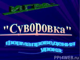 """ИГРА: """"Суворовка"""" форма проведения урока:"""