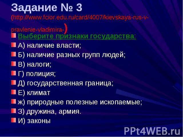 Задание № 3 (http://www.fcior.edu.ru/card/4007/kievskaya-rus-v-pravlenie-vladimira-) Выберите признаки государства:А) наличие власти;Б) наличие разных групп людей;В) налоги;Г) полиция;Д) государственная граница;Е) климатж) природные полезные ископае…