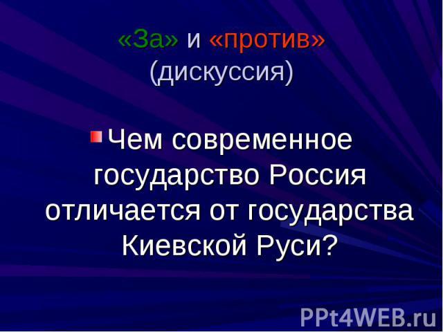 «За» и «против»(дискуссия) Чем современное государство Россия отличается от государства Киевской Руси?