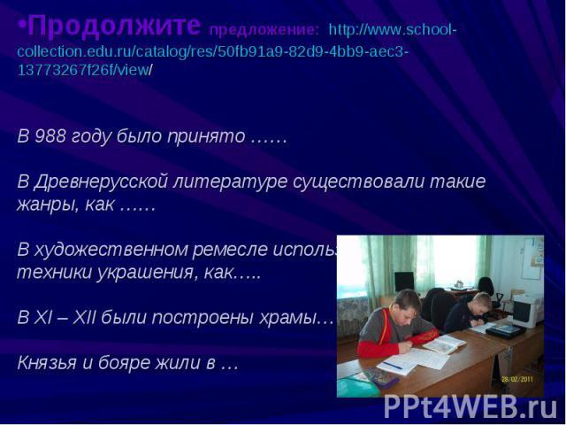 Продолжите предложение: http://www.school-collection.edu.ru/catalog/res/50fb91a9-82d9-4bb9-aec3-13773267f26f/view/В 988 году было принято ……В Древнерусской литературе существовали такие жанры, как ……В художественном ремесле использовались такие техн…