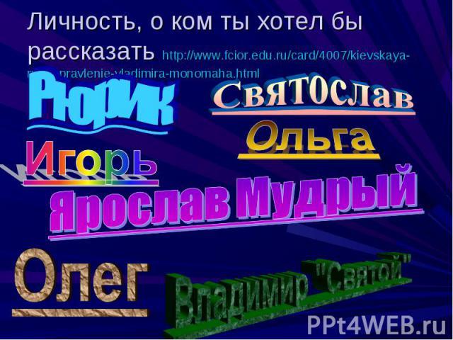 Личность, о ком ты хотел бы рассказать http://www.fcior.edu.ru/card/4007/kievskaya-rus-v-pravlenie-vladimira-monomaha.html