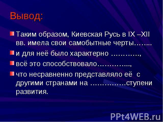 Таким образом, Киевская Русь в IX –XII вв. имела свои самобытные черты……..и для неё было характерно …………,всё это способствовало…………..,что несравненно представляло её с другими странами на ……………ступени развития.
