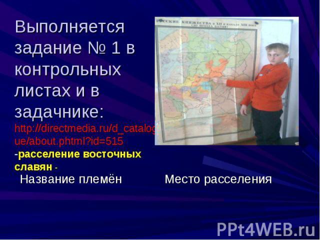 Выполняется задание № 1 в контрольных листах и в задачнике:http://directmedia.ru/d_catalogue/about.phtml?id=515-расселение восточных славян -