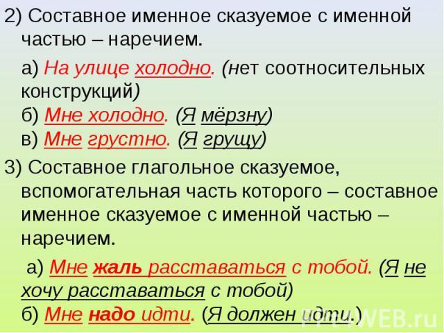 2) Составное именное сказуемое с именной частью – наречием. а) На улице холодно. (нет соотносительных конструкций)б) Мне холодно. (Я мёрзну)в) Мне грустно. (Я грущу)3) Составное глагольное сказуемое, вспомогательная часть которого – составное именно…