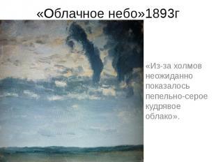 «Облачное небо»1893г «Из-за холмов неожиданно показалось пепельно-серое кудрявое