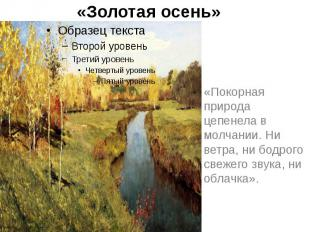 «Золотая осень» «Покорная природа цепенела в молчании. Ни ветра, ни бодрого свеж