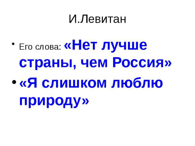 И.Левитан Его слова: «Нет лучше страны, чем Россия»«Я слишком люблю природу»