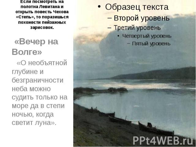 Если посмотреть на полотна Левитана и открыть повесть Чехова «Степь», то поразишься похожести пейзажных зарисовок. «Вечер на Волге» «О необъятной глубине и безграничности неба можно судить только на море да в степи ночью, когда светит луна».