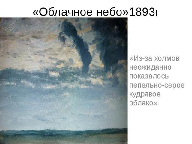 «Облачное небо»1893г «Из-за холмов неожиданно показалось пепельно-серое кудрявое облако».
